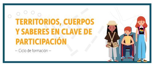 """La imagen muestra en el costado izquierdo el siguiente texto con letras amarillas """"TERRITORIOS, CUERPOS Y SABERES EN CLAVE DE PARTICIPACIÓN"""", más pequeño en letras negras """"-Ciclo de formación"""", al lado de estas palabras, se encuentran tres personas: un indígena, una persona en condición de discapacidad y una mujer lgbtq"""